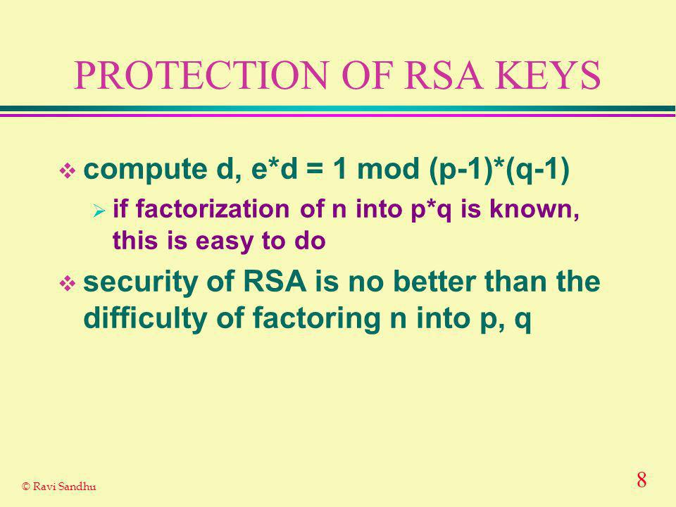 8 © Ravi Sandhu PROTECTION OF RSA KEYS compute d, e*d = 1 mod (p-1)*(q-1) if factorization of n into p*q is known, this is easy to do security of RSA is no better than the difficulty of factoring n into p, q