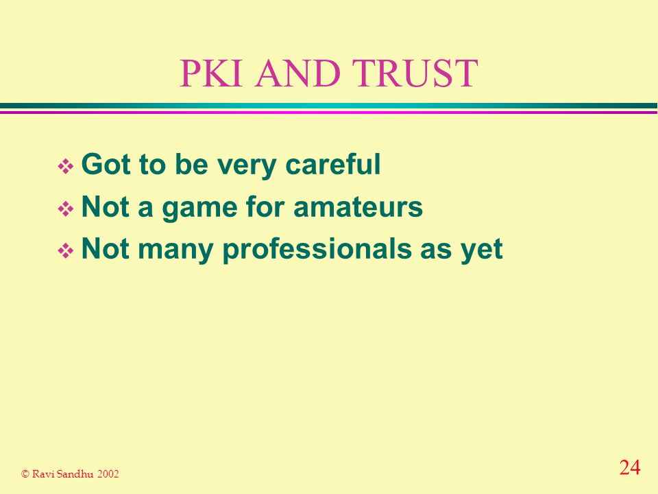 24 © Ravi Sandhu 2002 PKI AND TRUST Got to be very careful Not a game for amateurs Not many professionals as yet