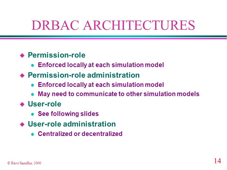14 © Ravi Sandhu 2000 DRBAC ARCHITECTURES u Permission-role l Enforced locally at each simulation model u Permission-role administration l Enforced locally at each simulation model l May need to communicate to other simulation models u User-role l See following slides u User-role administration l Centralized or decentralized