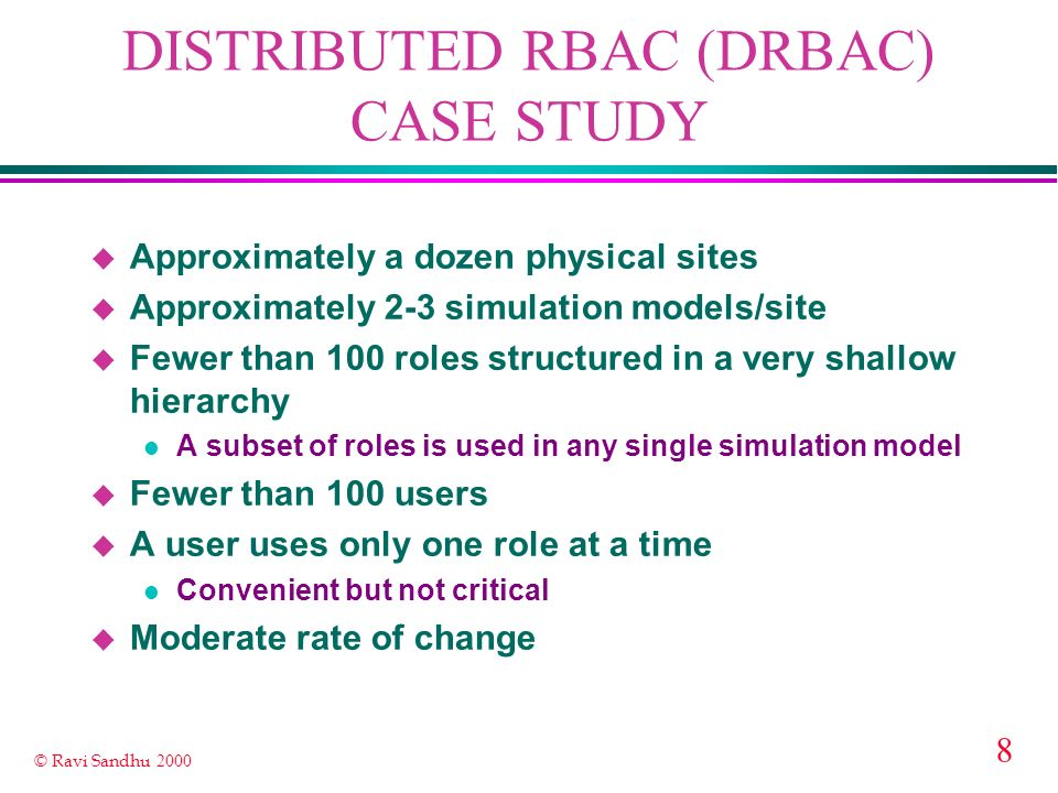 8 © Ravi Sandhu 2000 DISTRIBUTED RBAC (DRBAC) CASE STUDY u Approximately a dozen physical sites u Approximately 2-3 simulation models/site u Fewer than 100 roles structured in a very shallow hierarchy l A subset of roles is used in any single simulation model u Fewer than 100 users u A user uses only one role at a time l Convenient but not critical u Moderate rate of change