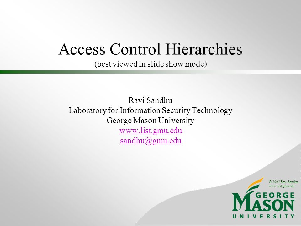 © 2005 Ravi Sandhu www.list.gmu.edu Access Control Hierarchies (best viewed in slide show mode) Ravi Sandhu Laboratory for Information Security Technology George Mason University www.list.gmu.edu sandhu@gmu.edu