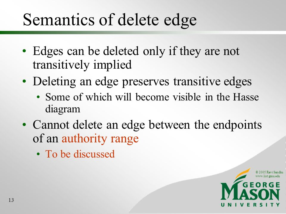 © 2005 Ravi Sandhu www.list.gmu.edu 13 Semantics of delete edge Edges can be deleted only if they are not transitively implied Deleting an edge preserves transitive edges Some of which will become visible in the Hasse diagram Cannot delete an edge between the endpoints of an authority range To be discussed