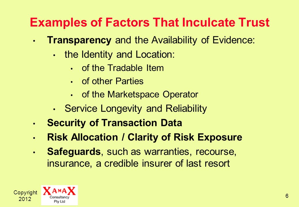 Copyright Examples of Factors That Inculcate Trust Transparency and the Availability of Evidence: the Identity and Location: of the Tradable Item of other Parties of the Marketspace Operator Service Longevity and Reliability Security of Transaction Data Risk Allocation / Clarity of Risk Exposure Safeguards, such as warranties, recourse, insurance, a credible insurer of last resort