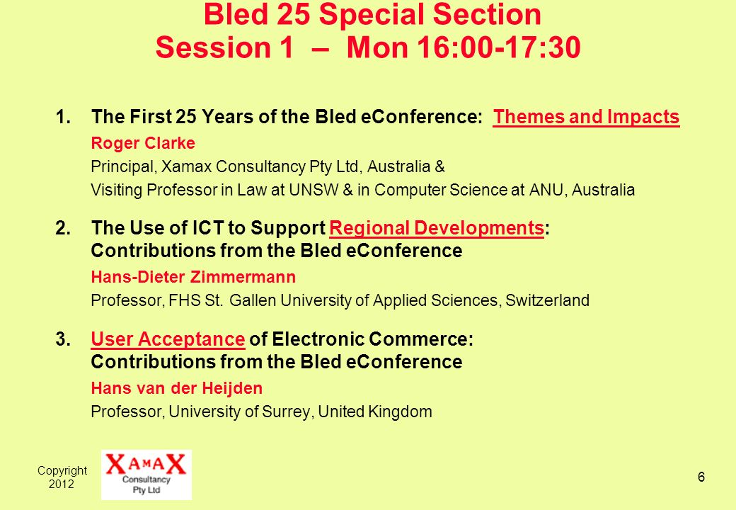 Copyright Bled 25 Special Section Session 1 – Mon 16:00-17:30 1.The First 25 Years of the Bled eConference: Themes and Impacts Roger Clarke Principal, Xamax Consultancy Pty Ltd, Australia & Visiting Professor in Law at UNSW & in Computer Science at ANU, Australia 2.The Use of ICT to Support Regional Developments: Contributions from the Bled eConference Hans-Dieter Zimmermann Professor, FHS St.