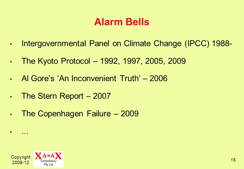 Copyright 2008-12 15 Alarm Bells Intergovernmental Panel on Climate Change (IPCC) 1988- The Kyoto Protocol – 1992, 1997, 2005, 2009 Al Gores An Inconvenient Truth – 2006 The Stern Report – 2007 The Copenhagen Failure – 2009...