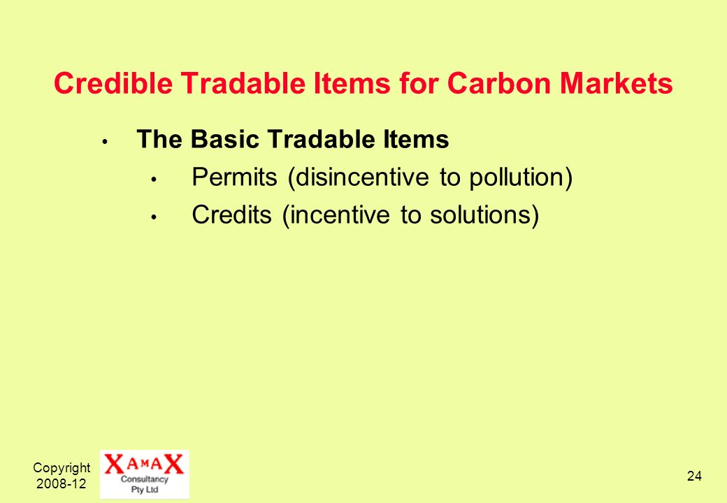 Copyright 2008-12 24 Credible Tradable Items for Carbon Markets The Basic Tradable Items Permits (disincentive to pollution) Credits (incentive to solutions)