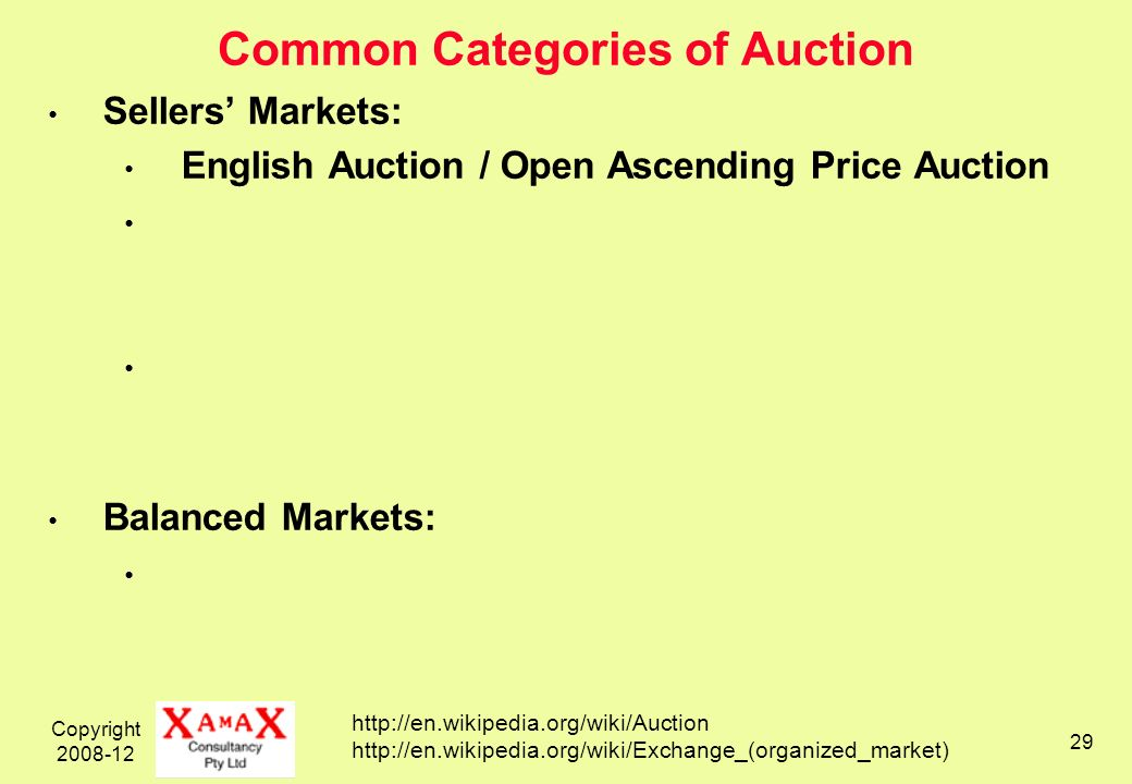 Copyright 2008-12 29 Common Categories of Auction Sellers Markets: English Auction / Open Ascending Price Auction Balanced Markets: http://en.wikipedia.org/wiki/Auction http://en.wikipedia.org/wiki/Exchange_(organized_market)