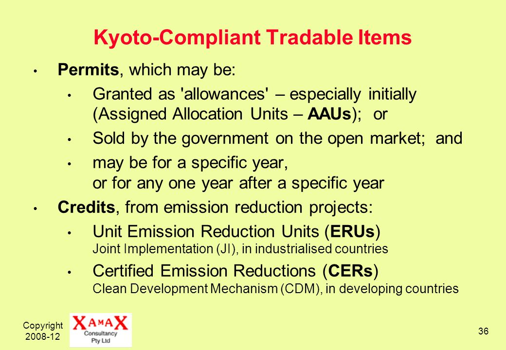 Copyright 2008-12 36 Kyoto-Compliant Tradable Items Permits, which may be: Granted as allowances – especially initially (Assigned Allocation Units – AAUs); or Sold by the government on the open market; and may be for a specific year, or for any one year after a specific year Credits, from emission reduction projects: Unit Emission Reduction Units (ERUs) Joint Implementation (JI), in industrialised countries Certified Emission Reductions (CERs) Clean Development Mechanism (CDM), in developing countries