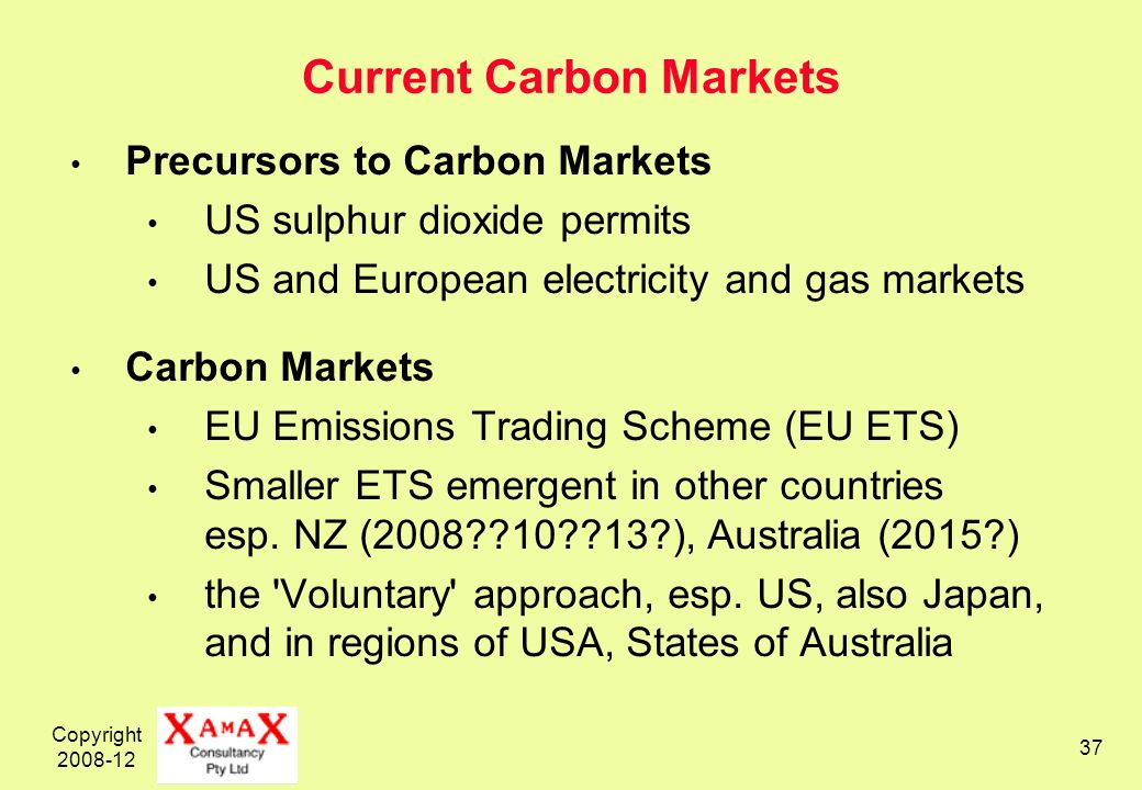 Copyright 2008-12 37 Current Carbon Markets Precursors to Carbon Markets US sulphur dioxide permits US and European electricity and gas markets Carbon Markets EU Emissions Trading Scheme (EU ETS) Smaller ETS emergent in other countries esp.