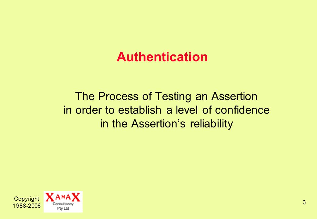 Copyright Authentication The Process of Testing an Assertion in order to establish a level of confidence in the Assertions reliability