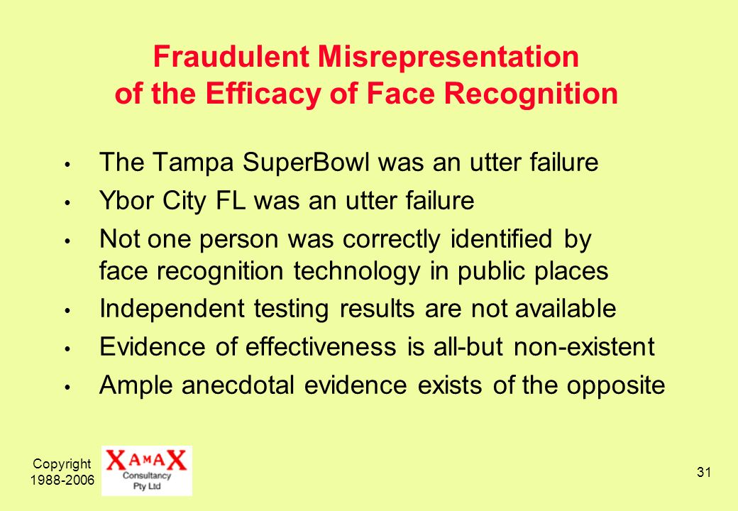 Copyright Fraudulent Misrepresentation of the Efficacy of Face Recognition The Tampa SuperBowl was an utter failure Ybor City FL was an utter failure Not one person was correctly identified by face recognition technology in public places Independent testing results are not available Evidence of effectiveness is all-but non-existent Ample anecdotal evidence exists of the opposite