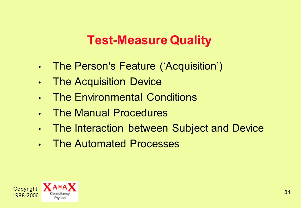 Copyright Test-Measure Quality The Person s Feature (Acquisition) The Acquisition Device The Environmental Conditions The Manual Procedures The Interaction between Subject and Device The Automated Processes