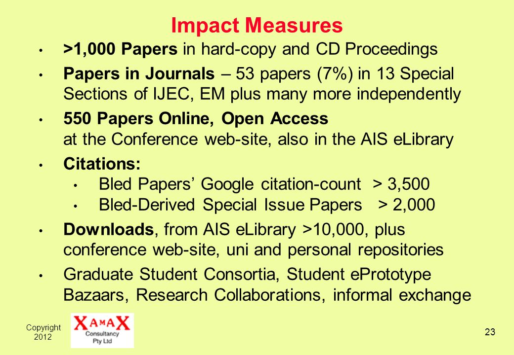 Copyright Impact Measures >1,000 Papers in hard-copy and CD Proceedings Papers in Journals – 53 papers (7%) in 13 Special Sections of IJEC, EM plus many more independently 550 Papers Online, Open Access at the Conference web-site, also in the AIS eLibrary Citations: Bled Papers Google citation-count > 3,500 Bled-Derived Special Issue Papers > 2,000 Downloads, from AIS eLibrary >10,000, plus conference web-site, uni and personal repositories Graduate Student Consortia, Student ePrototype Bazaars, Research Collaborations, informal exchange