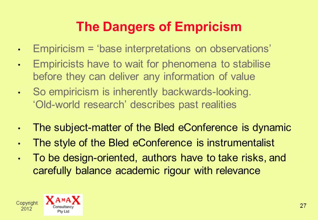 Copyright The Dangers of Empricism Empiricism = base interpretations on observations Empiricists have to wait for phenomena to stabilise before they can deliver any information of value So empiricism is inherently backwards-looking.