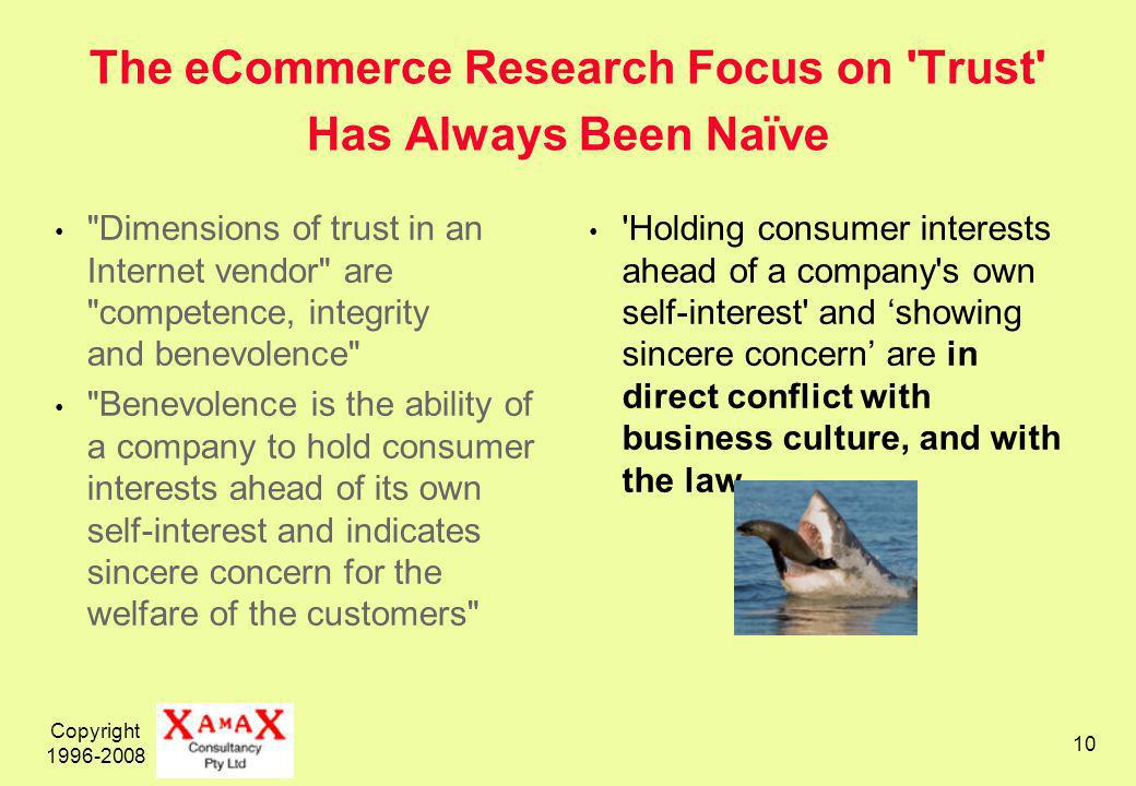 Copyright The eCommerce Research Focus on Trust Has Always Been Naïve Dimensions of trust in an Internet vendor are competence, integrity and benevolence Benevolence is the ability of a company to hold consumer interests ahead of its own self-interest and indicates sincere concern for the welfare of the customers Holding consumer interests ahead of a company s own self-interest and showing sincere concern are in direct conflict with business culture, and with the law