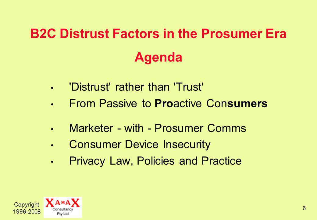 Copyright B2C Distrust Factors in the Prosumer Era Agenda Distrust rather than Trust From Passive to Proactive Consumers Marketer - with - Prosumer Comms Consumer Device Insecurity Privacy Law, Policies and Practice