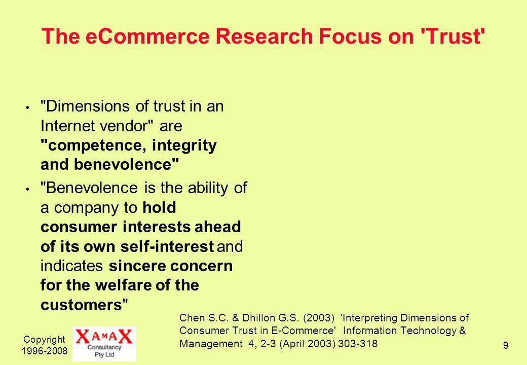 Copyright The eCommerce Research Focus on Trust Dimensions of trust in an Internet vendor are competence, integrity and benevolence Benevolence is the ability of a company to hold consumer interests ahead of its own self-interest and indicates sincere concern for the welfare of the customers Chen S.C.