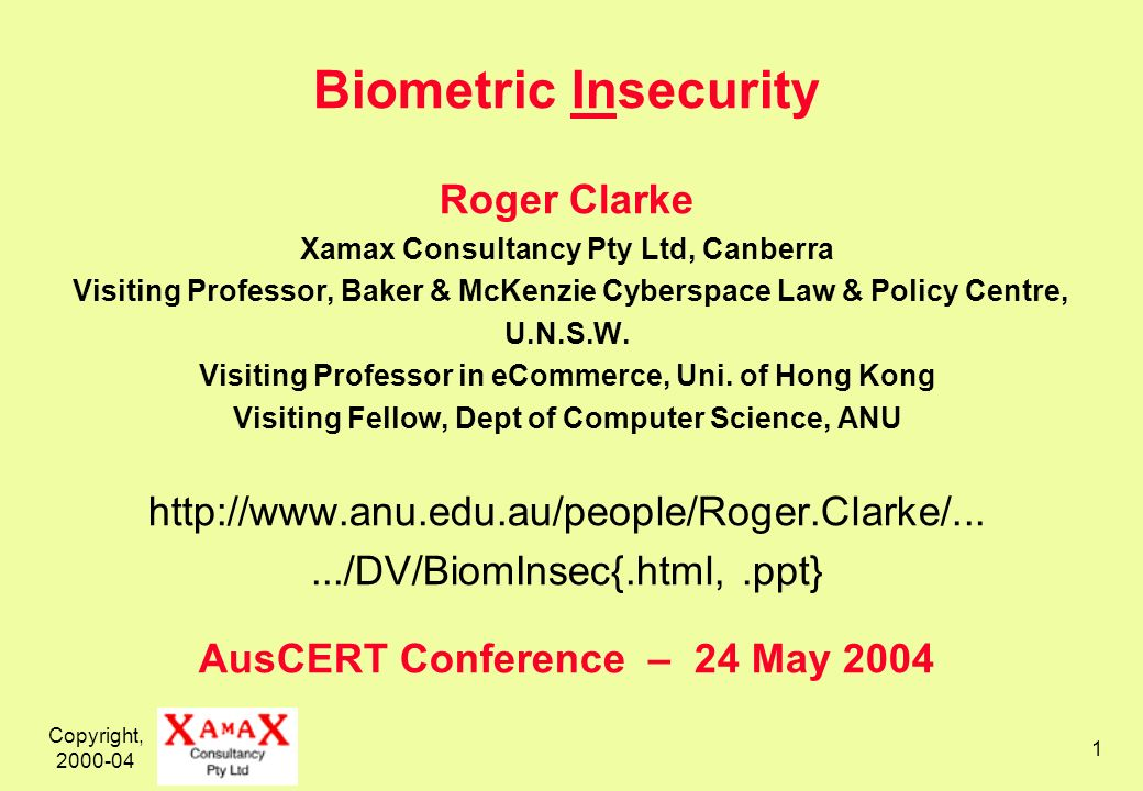 Copyright, 2000-04 1 Biometric Insecurity Roger Clarke Xamax Consultancy Pty Ltd, Canberra Visiting Professor, Baker & McKenzie Cyberspace Law & Policy Centre, U.N.S.W.