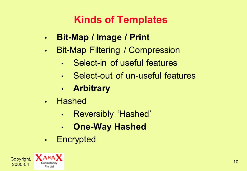 Copyright, 2000-04 10 Kinds of Templates Bit-Map / Image / Print Bit-Map Filtering / Compression Select-in of useful features Select-out of un-useful features Arbitrary Hashed Reversibly Hashed One-Way Hashed Encrypted