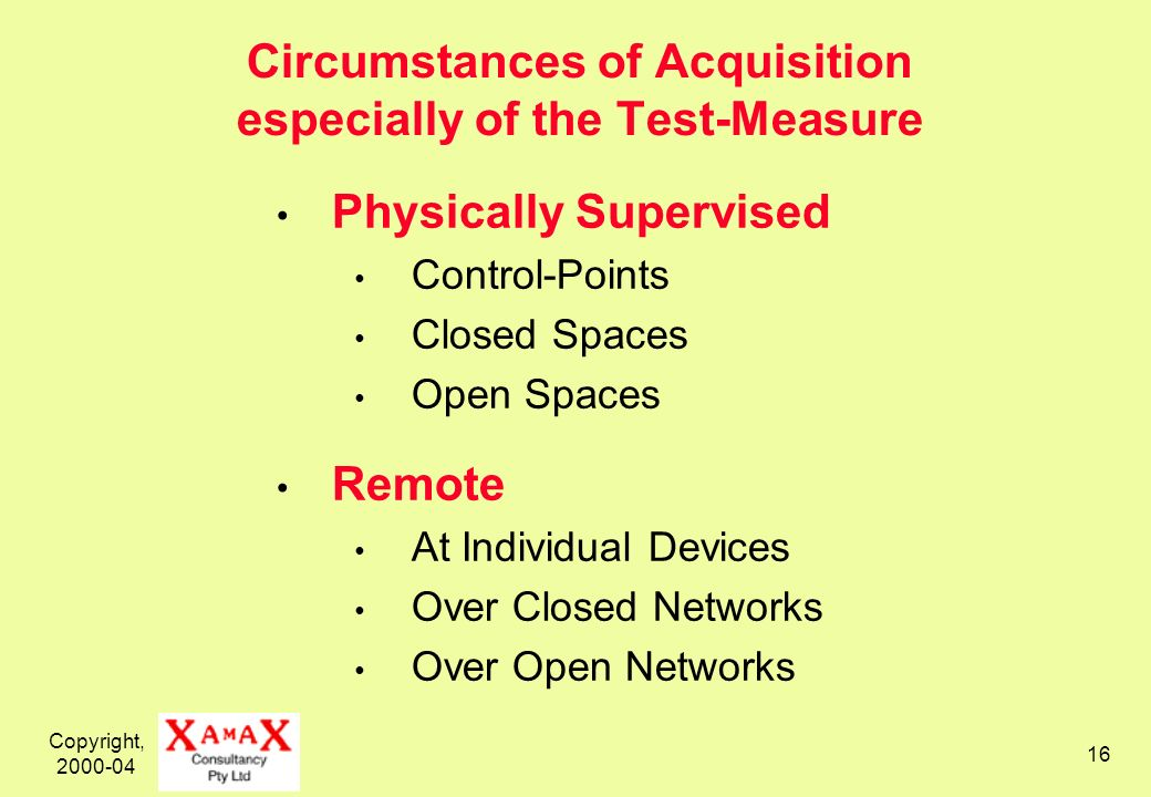 Copyright, 2000-04 16 Circumstances of Acquisition especially of the Test-Measure Physically Supervised Control-Points Closed Spaces Open Spaces Remote At Individual Devices Over Closed Networks Over Open Networks
