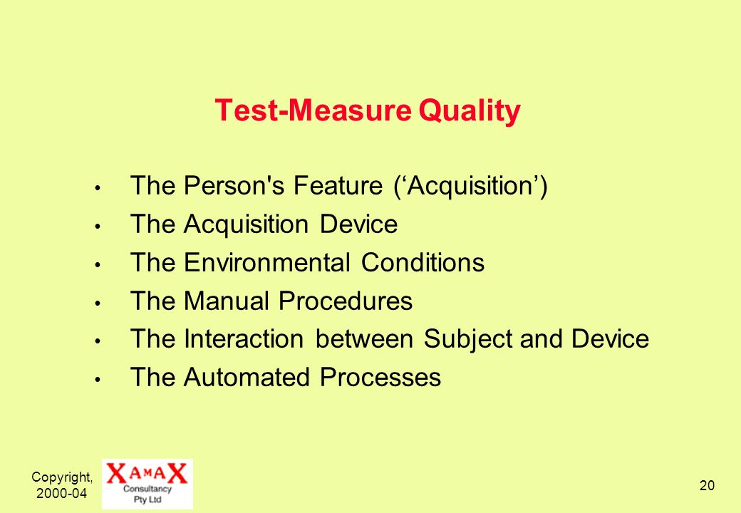 Copyright, 2000-04 20 Test-Measure Quality The Person s Feature (Acquisition) The Acquisition Device The Environmental Conditions The Manual Procedures The Interaction between Subject and Device The Automated Processes