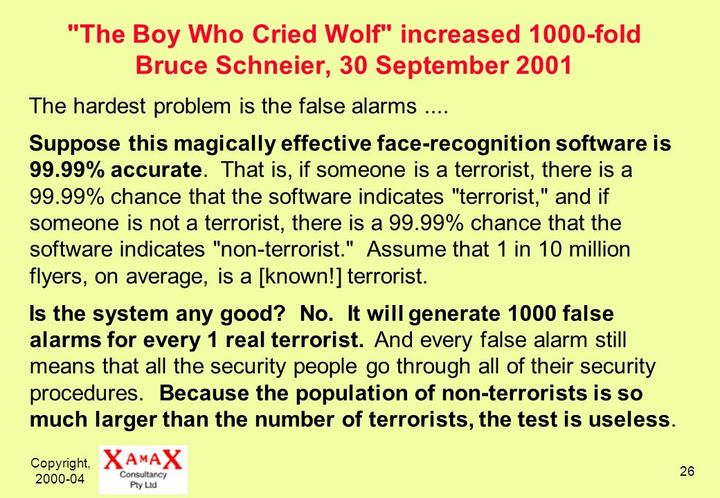 Copyright, 2000-04 26 The Boy Who Cried Wolf increased 1000-fold Bruce Schneier, 30 September 2001 The hardest problem is the false alarms....