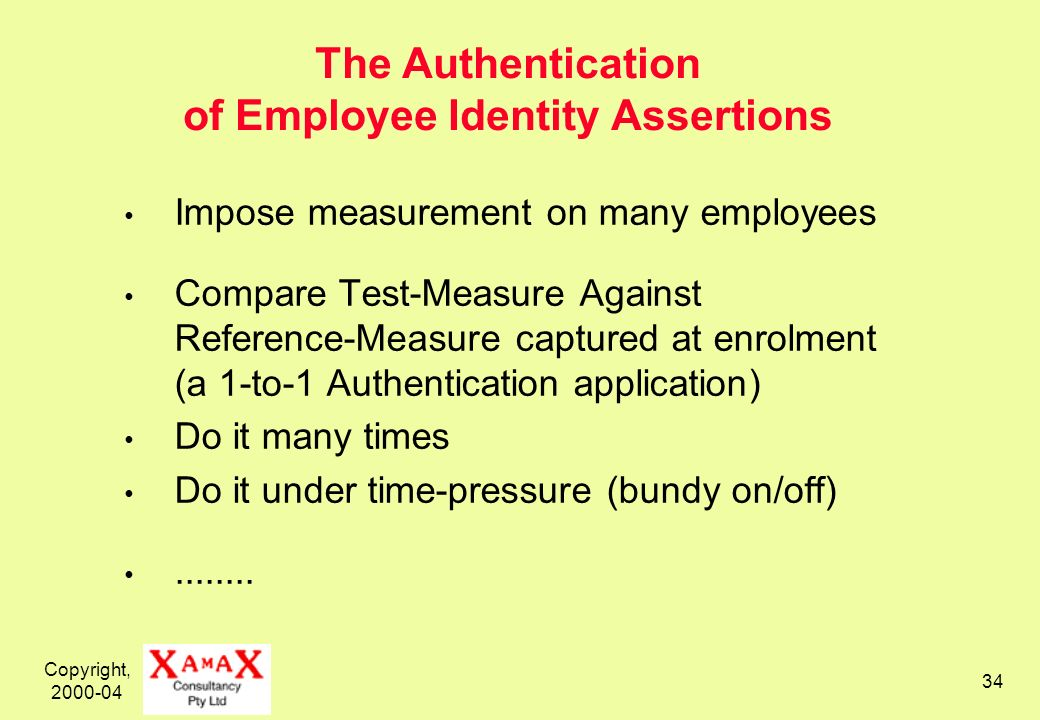 Copyright, 2000-04 34 The Authentication of Employee Identity Assertions Impose measurement on many employees Compare Test-Measure Against Reference-Measure captured at enrolment (a 1-to-1 Authentication application) Do it many times Do it under time-pressure (bundy on/off)........
