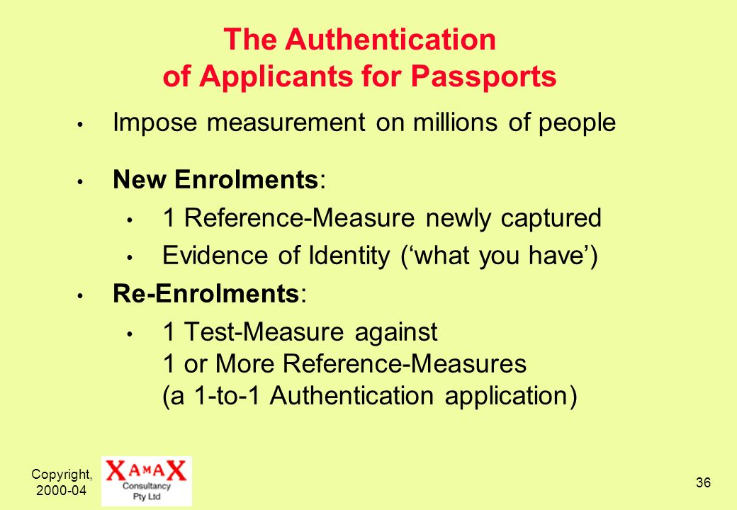Copyright, 2000-04 36 The Authentication of Applicants for Passports Impose measurement on millions of people New Enrolments: 1 Reference-Measure newly captured Evidence of Identity (what you have) Re-Enrolments: 1 Test-Measure against 1 or More Reference-Measures (a 1-to-1 Authentication application)