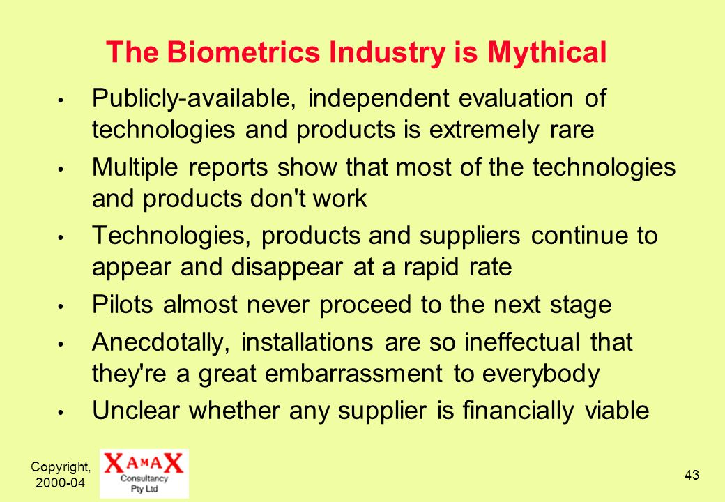 Copyright, 2000-04 43 The Biometrics Industry is Mythical Publicly-available, independent evaluation of technologies and products is extremely rare Multiple reports show that most of the technologies and products don t work Technologies, products and suppliers continue to appear and disappear at a rapid rate Pilots almost never proceed to the next stage Anecdotally, installations are so ineffectual that they re a great embarrassment to everybody Unclear whether any supplier is financially viable
