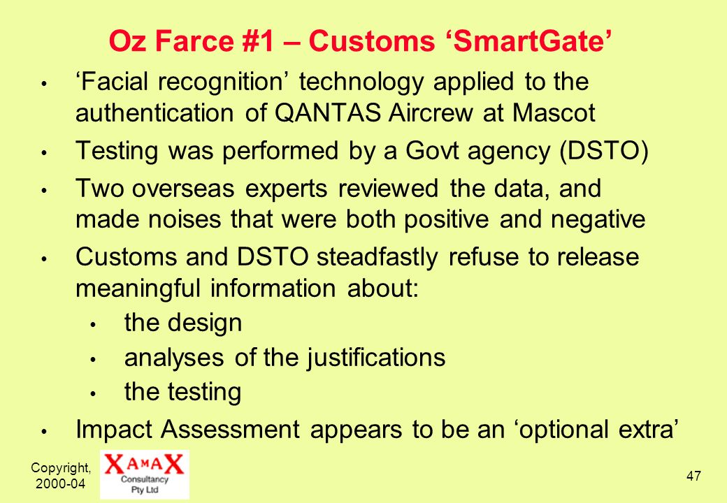 Copyright, 2000-04 47 Oz Farce #1 – Customs SmartGate Facial recognition technology applied to the authentication of QANTAS Aircrew at Mascot Testing was performed by a Govt agency (DSTO) Two overseas experts reviewed the data, and made noises that were both positive and negative Customs and DSTO steadfastly refuse to release meaningful information about: the design analyses of the justifications the testing Impact Assessment appears to be an optional extra