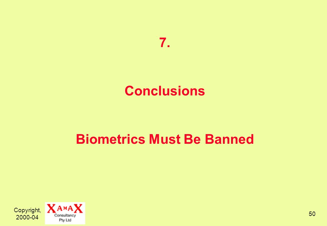 Copyright, 2000-04 50 7. Conclusions Biometrics Must Be Banned
