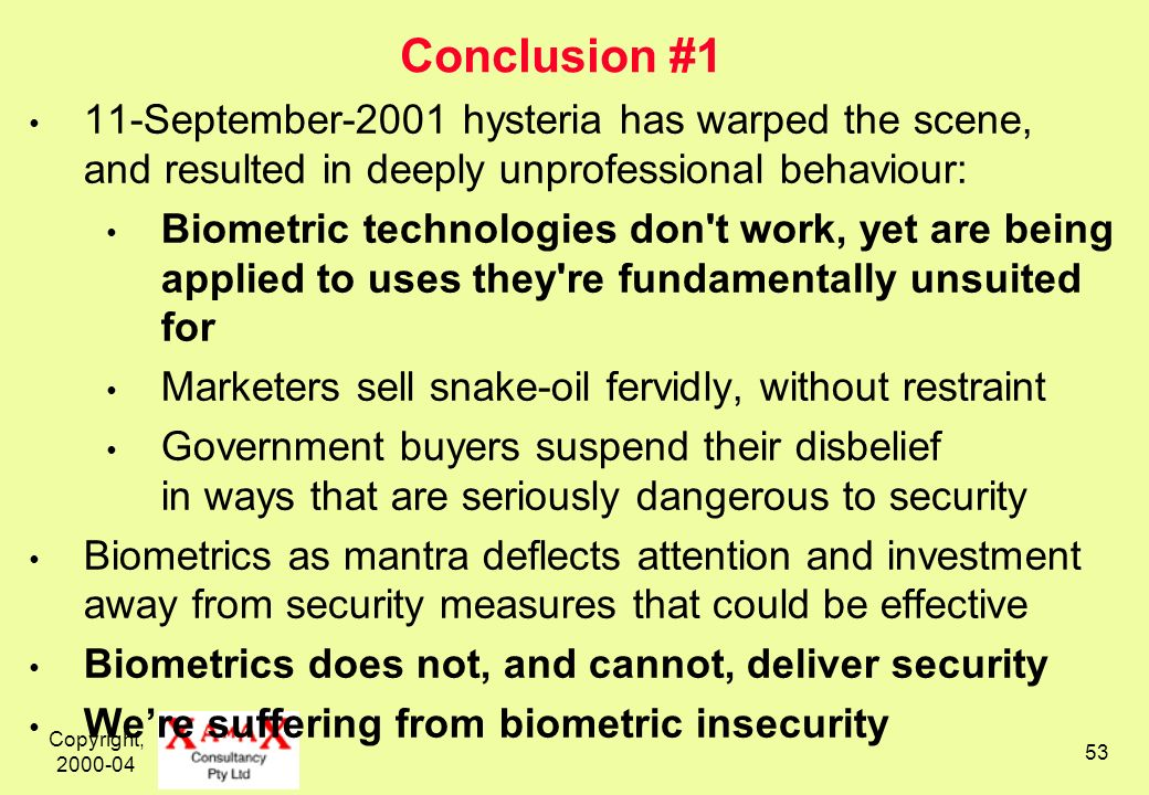 Copyright, 2000-04 53 Conclusion #1 11-September-2001 hysteria has warped the scene, and resulted in deeply unprofessional behaviour: Biometric technologies don t work, yet are being applied to uses they re fundamentally unsuited for Marketers sell snake-oil fervidly, without restraint Government buyers suspend their disbelief in ways that are seriously dangerous to security Biometrics as mantra deflects attention and investment away from security measures that could be effective Biometrics does not, and cannot, deliver security Were suffering from biometric insecurity