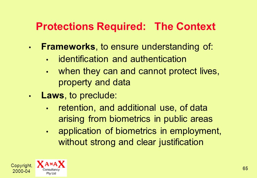 Copyright, 2000-04 65 Protections Required: The Context Frameworks, to ensure understanding of: identification and authentication when they can and cannot protect lives, property and data Laws, to preclude: retention, and additional use, of data arising from biometrics in public areas application of biometrics in employment, without strong and clear justification