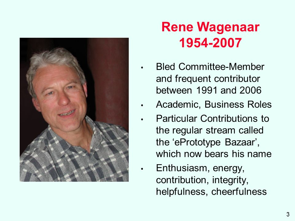3 Rene Wagenaar 1954-2007 Bled Committee-Member and frequent contributor between 1991 and 2006 Academic, Business Roles Particular Contributions to the regular stream called the ePrototype Bazaar, which now bears his name Enthusiasm, energy, contribution, integrity, helpfulness, cheerfulness