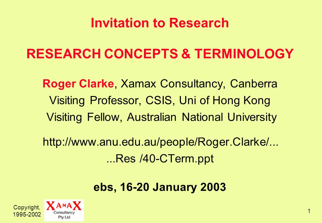 Copyright, Invitation to Research RESEARCH CONCEPTS & TERMINOLOGY Roger Clarke, Xamax Consultancy, Canberra Visiting Professor, CSIS, Uni of Hong Kong Visiting Fellow, Australian National University   /40-CTerm.ppt ebs, January 2003