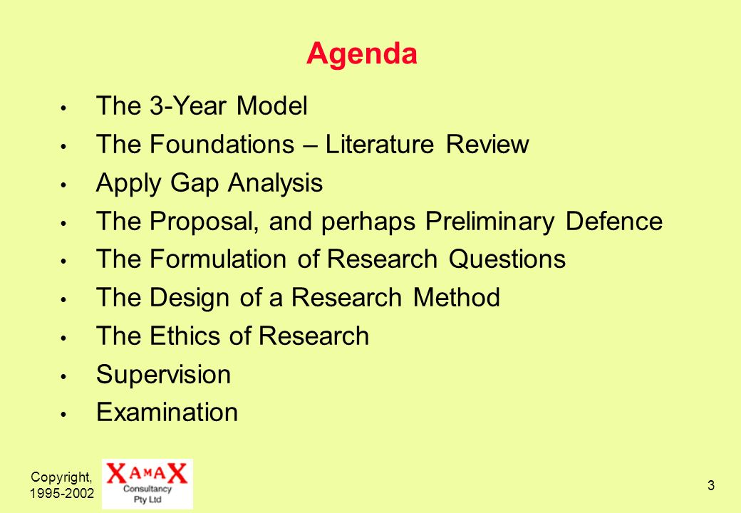 Copyright, Agenda The 3-Year Model The Foundations – Literature Review Apply Gap Analysis The Proposal, and perhaps Preliminary Defence The Formulation of Research Questions The Design of a Research Method The Ethics of Research Supervision Examination