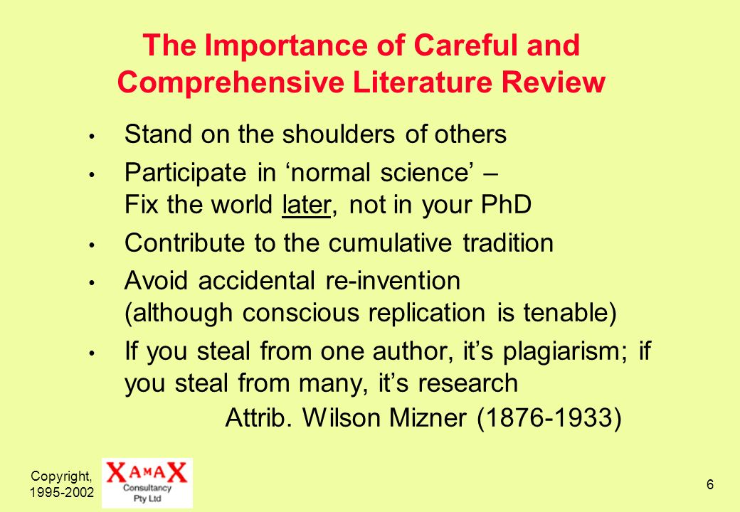 Copyright, The Importance of Careful and Comprehensive Literature Review Stand on the shoulders of others Participate in normal science – Fix the world later, not in your PhD Contribute to the cumulative tradition Avoid accidental re-invention (although conscious replication is tenable) If you steal from one author, its plagiarism; if you steal from many, its research Attrib.