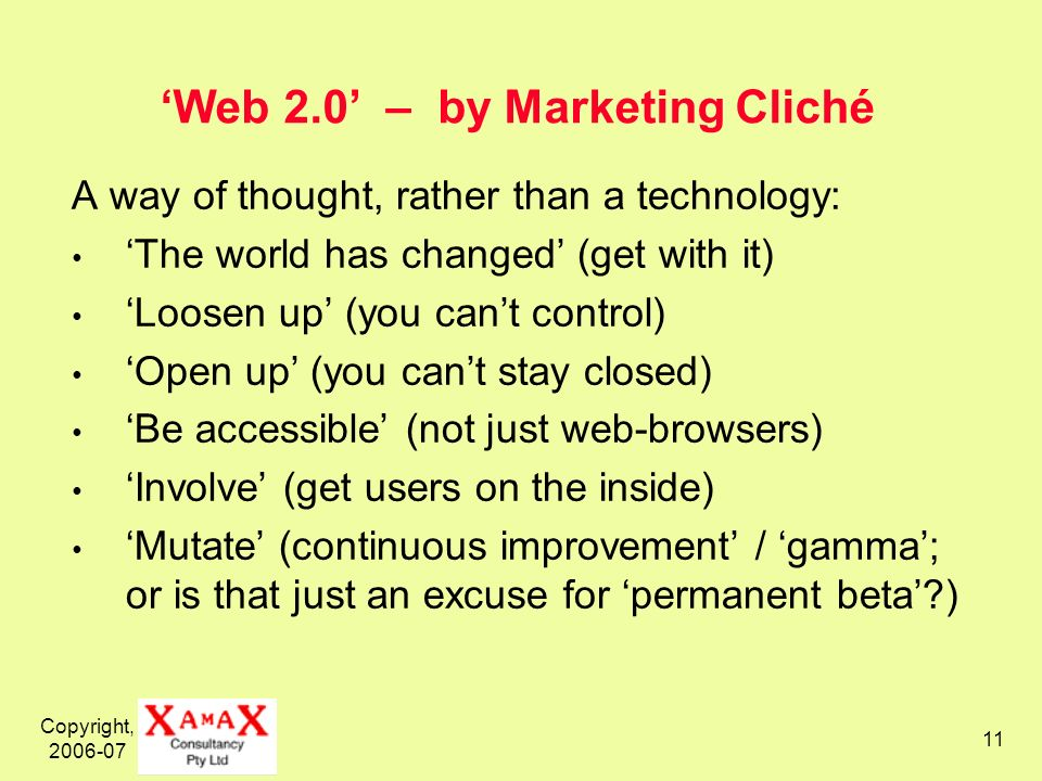 Copyright, Web 2.0 – by Marketing Cliché A way of thought, rather than a technology: The world has changed (get with it) Loosen up (you cant control) Open up (you cant stay closed) Be accessible (not just web-browsers) Involve (get users on the inside) Mutate (continuous improvement / gamma; or is that just an excuse for permanent beta )