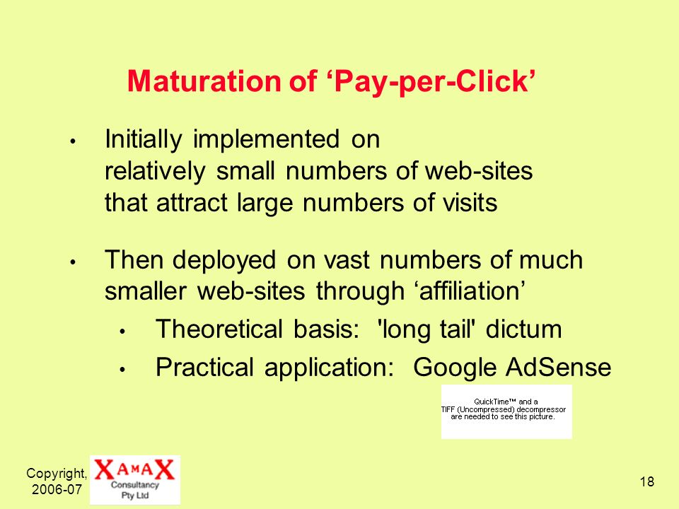 Copyright, Maturation of Pay-per-Click Initially implemented on relatively small numbers of web-sites that attract large numbers of visits Then deployed on vast numbers of much smaller web-sites through affiliation Theoretical basis: long tail dictum Practical application: Google AdSense