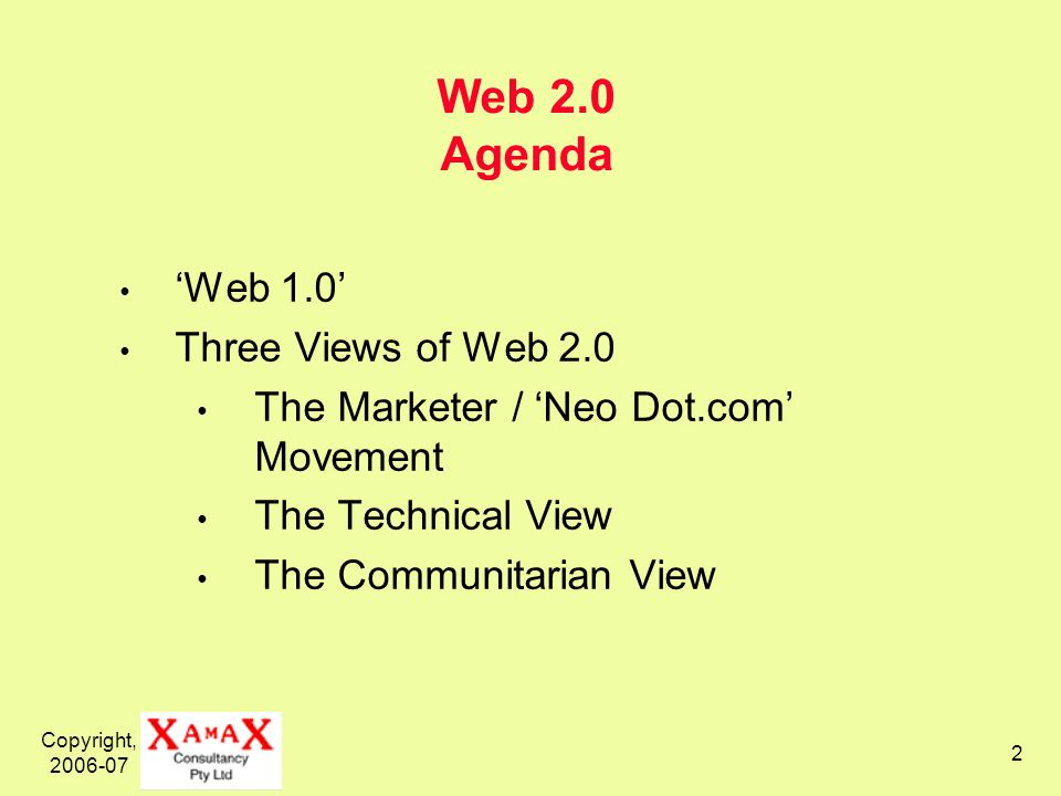 Copyright, Web 2.0 Agenda Web 1.0 Three Views of Web 2.0 The Marketer / Neo Dot.com Movement The Technical View The Communitarian View
