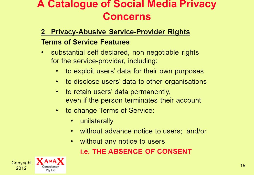 Copyright A Catalogue of Social Media Privacy Concerns 2Privacy-Abusive Service-Provider Rights Terms of Service Features substantial self-declared, non-negotiable rights for the service-provider, including: to exploit users data for their own purposes to disclose users data to other organisations to retain users data permanently, even if the person terminates their account to change Terms of Service: unilaterally without advance notice to users; and/or without any notice to users i.e.