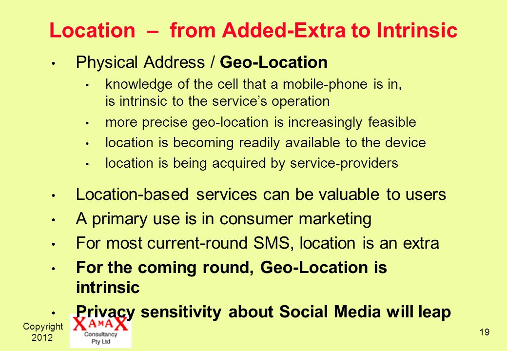 Copyright Location – from Added-Extra to Intrinsic Physical Address / Geo-Location knowledge of the cell that a mobile-phone is in, is intrinsic to the services operation more precise geo-location is increasingly feasible location is becoming readily available to the device location is being acquired by service-providers Location-based services can be valuable to users A primary use is in consumer marketing For most current-round SMS, location is an extra For the coming round, Geo-Location is intrinsic Privacy sensitivity about Social Media will leap