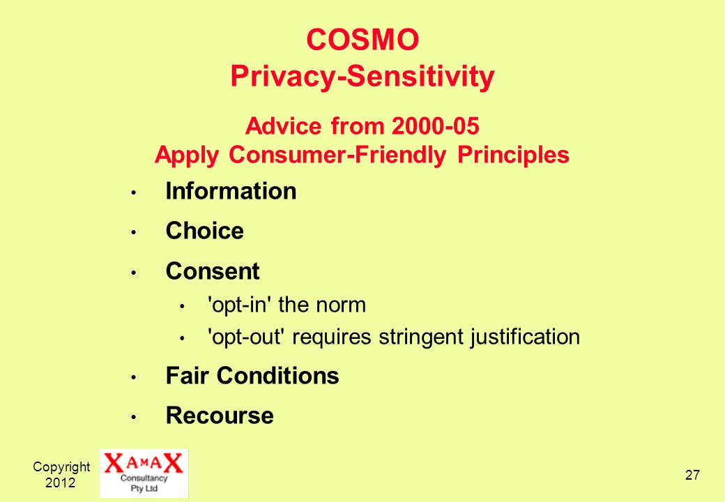 Copyright COSMO Privacy-Sensitivity Advice from Apply Consumer-Friendly Principles Information Choice Consent opt-in the norm opt-out requires stringent justification Fair Conditions Recourse