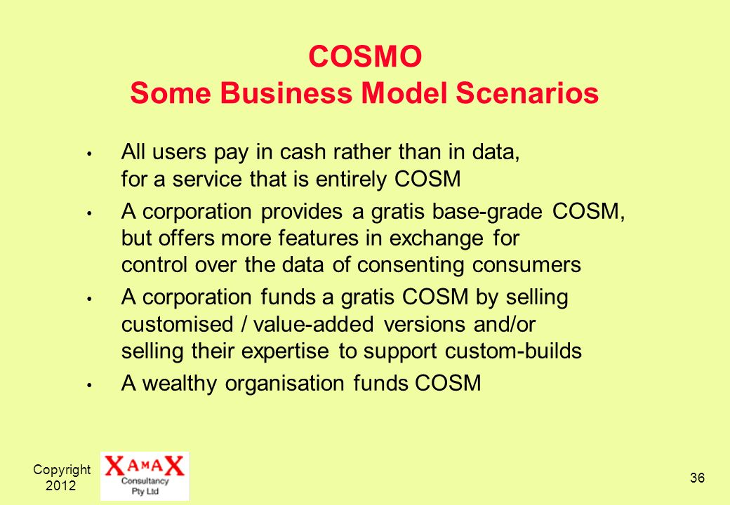 Copyright COSMO Some Business Model Scenarios All users pay in cash rather than in data, for a service that is entirely COSM A corporation provides a gratis base-grade COSM, but offers more features in exchange for control over the data of consenting consumers A corporation funds a gratis COSM by selling customised / value-added versions and/or selling their expertise to support custom-builds A wealthy organisation funds COSM