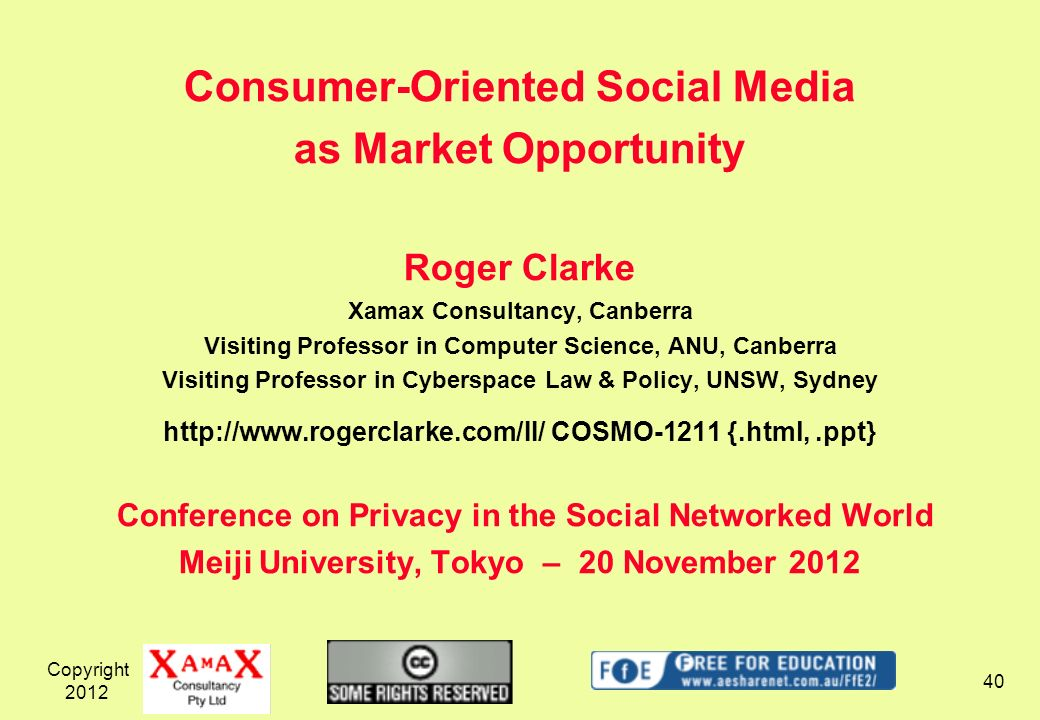 Copyright Consumer-Oriented Social Media as Market Opportunity Roger Clarke Xamax Consultancy, Canberra Visiting Professor in Computer Science, ANU, Canberra Visiting Professor in Cyberspace Law & Policy, UNSW, Sydney   COSMO-1211 {.html,.ppt} Conference on Privacy in the Social Networked World Meiji University, Tokyo – 20 November 2012