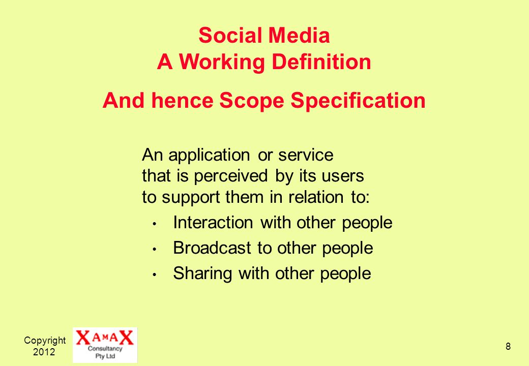 Copyright Social Media A Working Definition And hence Scope Specification An application or service that is perceived by its users to support them in relation to: Interaction with other people Broadcast to other people Sharing with other people