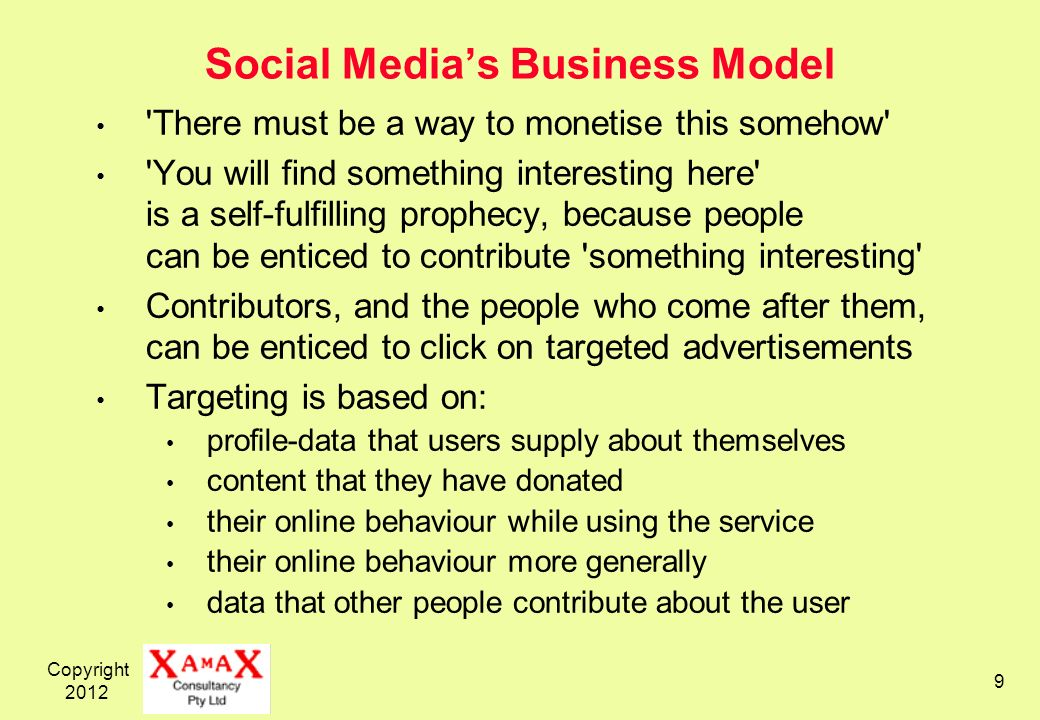 Copyright Social Medias Business Model There must be a way to monetise this somehow You will find something interesting here is a self-fulfilling prophecy, because people can be enticed to contribute something interesting Contributors, and the people who come after them, can be enticed to click on targeted advertisements Targeting is based on: profile-data that users supply about themselves content that they have donated their online behaviour while using the service their online behaviour more generally data that other people contribute about the user