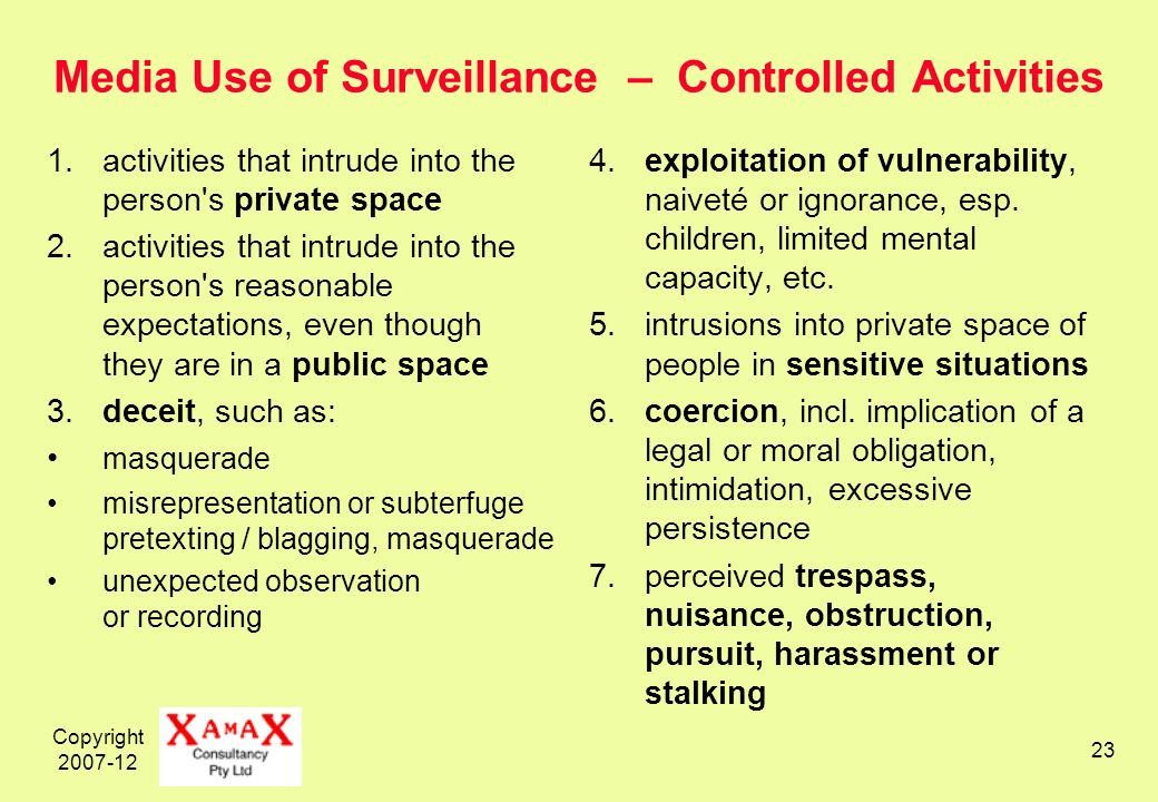 Copyright Media Use of Surveillance – Controlled Activities 1.activities that intrude into the person s private space 2.activities that intrude into the person s reasonable expectations, even though they are in a public space 3.deceit, such as: masquerade misrepresentation or subterfuge pretexting / blagging, masquerade unexpected observation or recording 4.exploitation of vulnerability, naiveté or ignorance, esp.