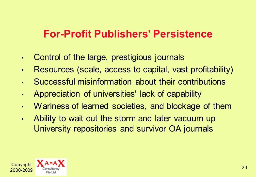 Copyright 2000-2009 23 For-Profit Publishers Persistence Control of the large, prestigious journals Resources (scale, access to capital, vast profitability) Successful misinformation about their contributions Appreciation of universities lack of capability Wariness of learned societies, and blockage of them Ability to wait out the storm and later vacuum up University repositories and survivor OA journals