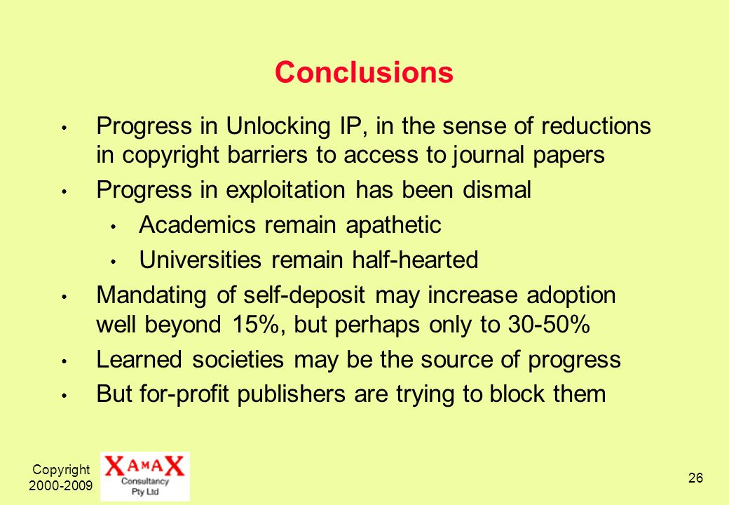 Copyright 2000-2009 26 Conclusions Progress in Unlocking IP, in the sense of reductions in copyright barriers to access to journal papers Progress in exploitation has been dismal Academics remain apathetic Universities remain half-hearted Mandating of self-deposit may increase adoption well beyond 15%, but perhaps only to 30-50% Learned societies may be the source of progress But for-profit publishers are trying to block them